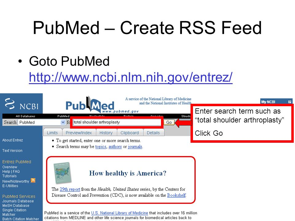 PubMed – Create RSS Feed Goto PubMed http://www.ncbi.nlm.nih.gov/entrez/ http://www.ncbi.nlm.nih.gov/entrez/ Enter search term such as total shoulder arthroplasty Click Go