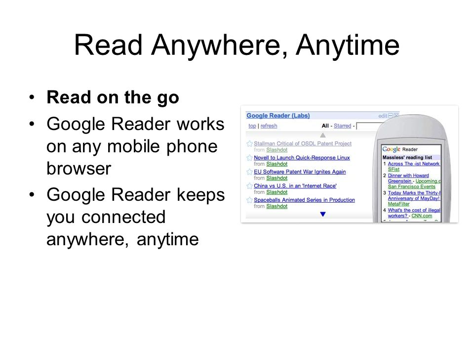 Read Anywhere, Anytime Read on the go Google Reader works on any mobile phone browser Google Reader keeps you connected anywhere, anytime