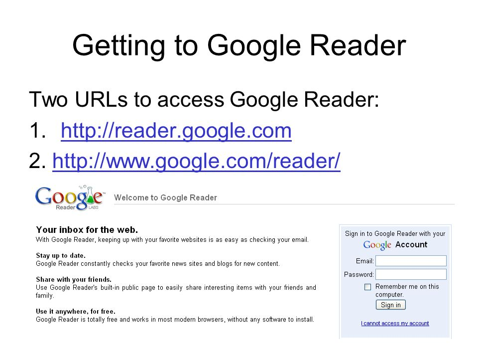Getting to Google Reader Two URLs to access Google Reader: 1.http://reader.google.comhttp://reader.google.com 2.