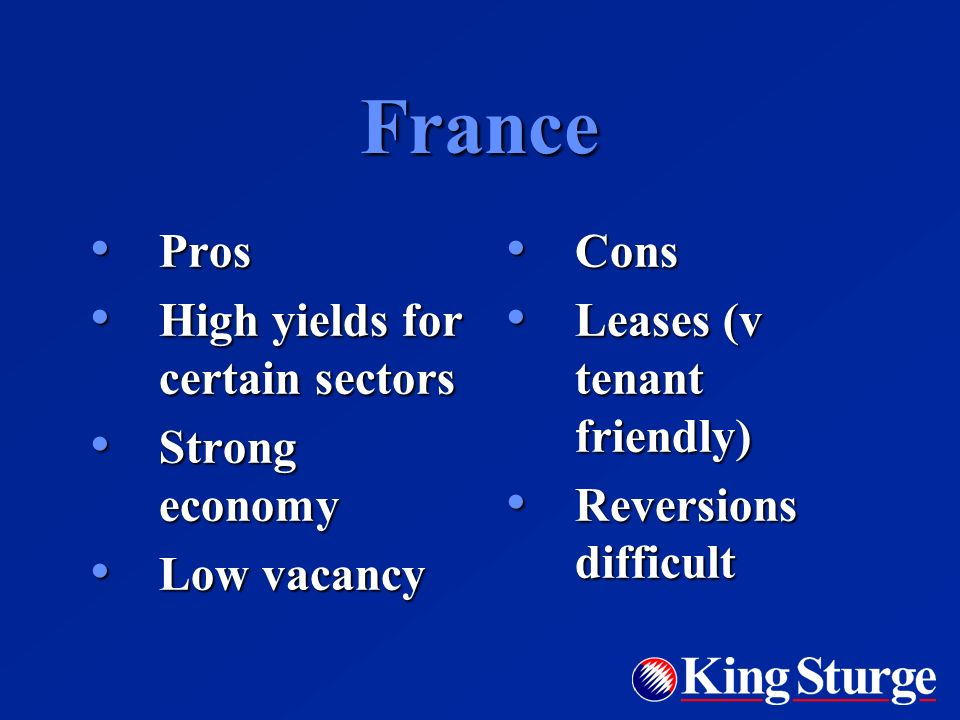 France Pros Pros High yields for certain sectors High yields for certain sectors Strong economy Strong economy Low vacancy Low vacancy Cons Cons Leases (v tenant friendly) Leases (v tenant friendly) Reversions difficult Reversions difficult