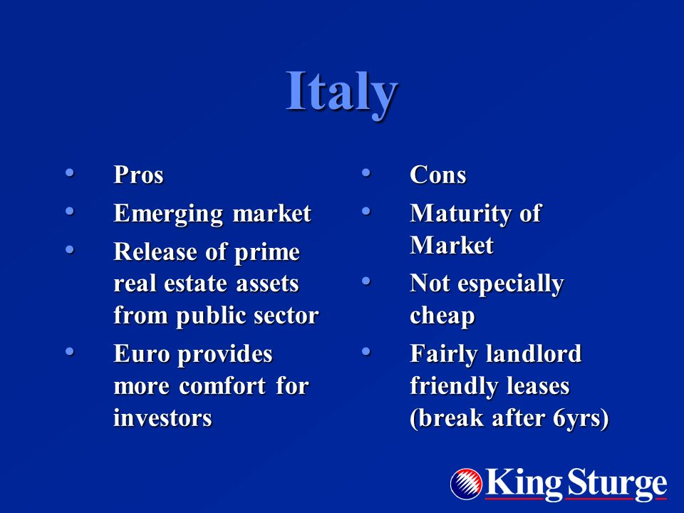 Italy Pros Pros Emerging market Emerging market Release of prime real estate assets from public sector Release of prime real estate assets from public sector Euro provides more comfort for investors Euro provides more comfort for investors Cons Cons Maturity of Market Maturity of Market Not especially cheap Not especially cheap Fairly landlord friendly leases (break after 6yrs) Fairly landlord friendly leases (break after 6yrs)