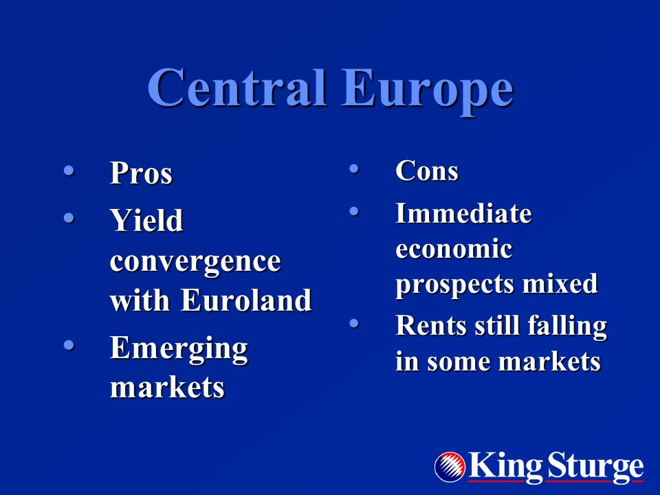 Central Europe Pros Pros Yield convergence with Euroland Yield convergence with Euroland Emerging markets Emerging markets Cons Cons Immediate economic prospects mixed Immediate economic prospects mixed Rents still falling in some markets Rents still falling in some markets