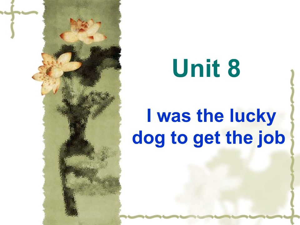 Unit 8 I was the lucky dog to get the job
