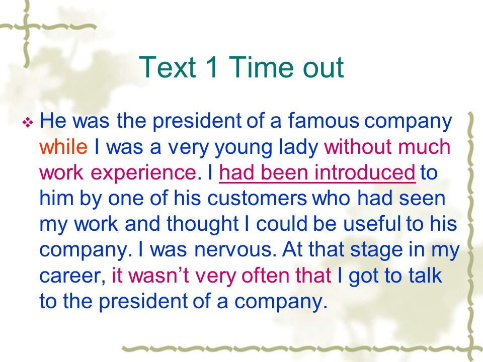 Text 1 Time out He was the president of a famous company while I was a very young lady without much work experience.