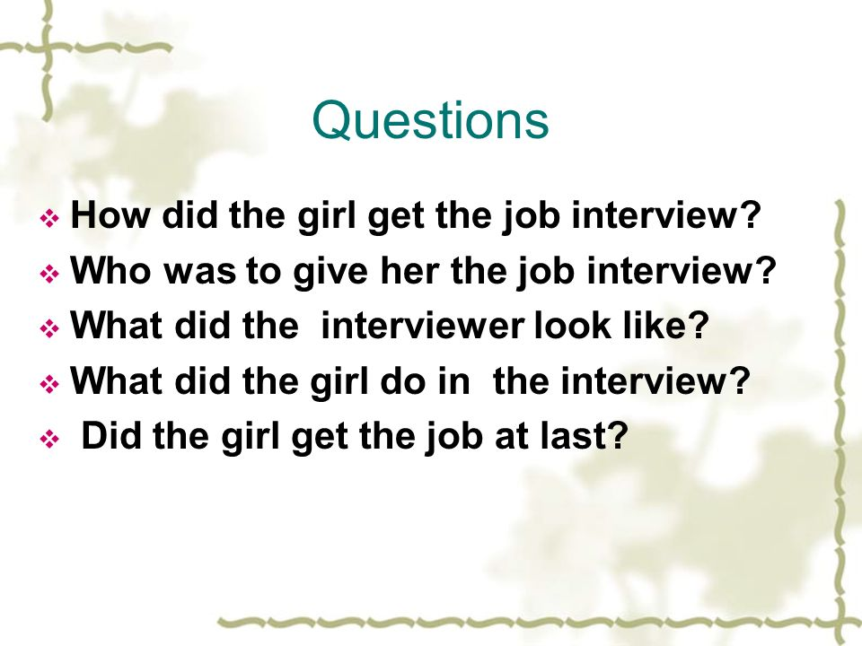 Questions How did the girl get the job interview? Who was to give her the job interview? What did the interviewer look like? What did the girl do in t