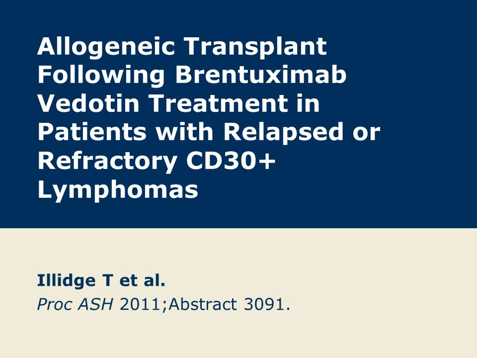 Allogeneic Transplant Following Brentuximab Vedotin Treatment in Patients with Relapsed or Refractory CD30+ Lymphomas Illidge T et al. Proc ASH 2011;A
