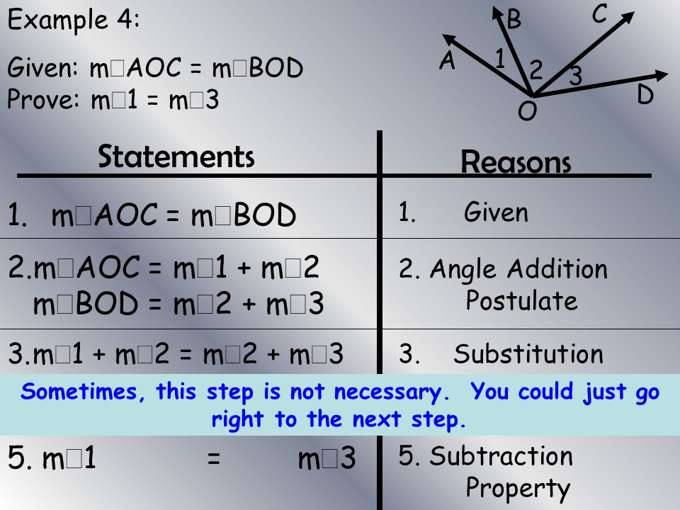 Example 4: Given: m AOC = m BOD Prove: m 1 = m 3 Statements Reasons 1. m AOC = m BOD 2.m AOC = m 1 + m 2 m BOD = m 2 + m 3 3.m 1 + m 2 = m 2 + m 3 4.