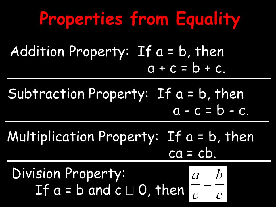 Properties from Equality Addition Property: If a = b, then a + c = b + c. Subtraction Property: If a = b, then a - c = b - c. Multiplication Property: