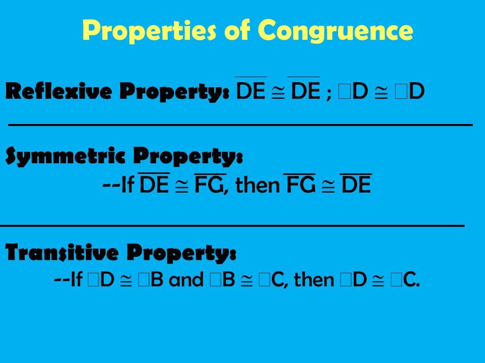 Properties of Congruence Reflexive Property: DE DE ; D D Symmetric Property: --If DE FG, then FG DE Transitive Property: --If D B and B C, then D C.