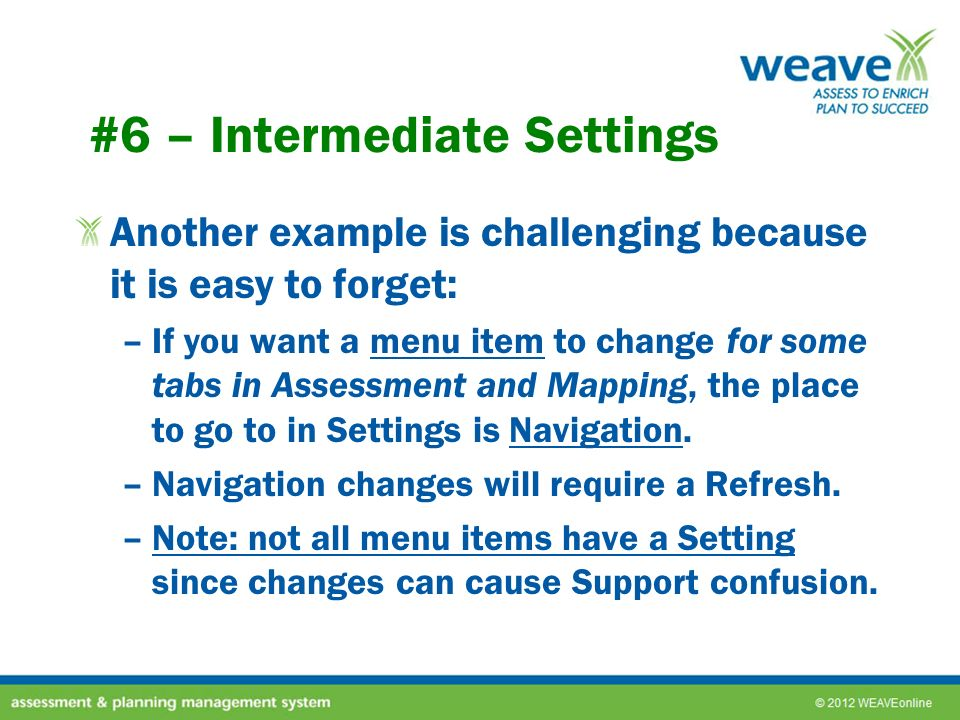 #6 – Intermediate Settings Another example is challenging because it is easy to forget: –If you want a menu item to change for some tabs in Assessment and Mapping, the place to go to in Settings is Navigation.