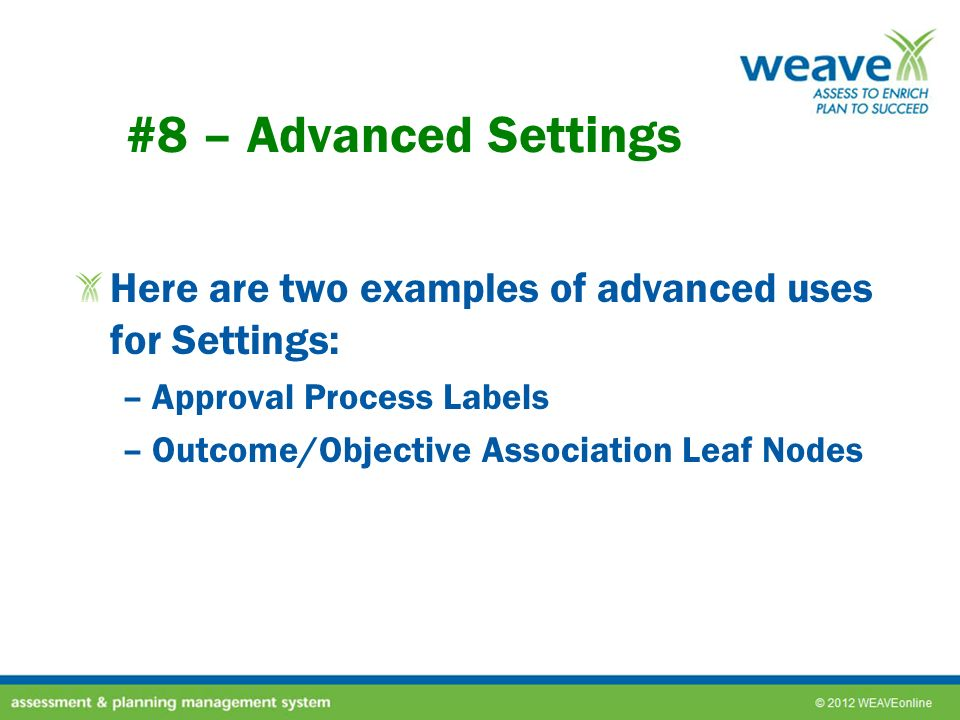 #8 – Advanced Settings Here are two examples of advanced uses for Settings: –Approval Process Labels –Outcome/Objective Association Leaf Nodes