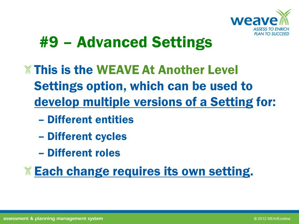 #9 – Advanced Settings This is the WEAVE At Another Level Settings option, which can be used to develop multiple versions of a Setting for: –Different entities –Different cycles –Different roles Each change requires its own setting.