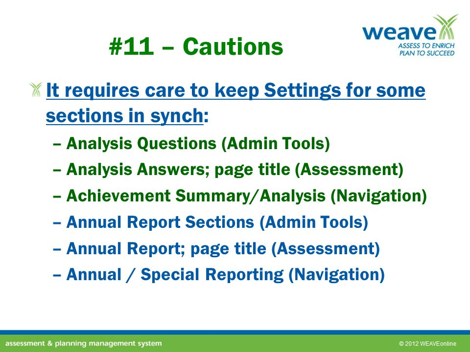 #11 – Cautions It requires care to keep Settings for some sections in synch: –Analysis Questions (Admin Tools) –Analysis Answers; page title (Assessment) –Achievement Summary/Analysis (Navigation) –Annual Report Sections (Admin Tools) –Annual Report; page title (Assessment) –Annual / Special Reporting (Navigation)