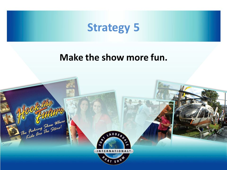 Strategy 5 Make the show more fun.
