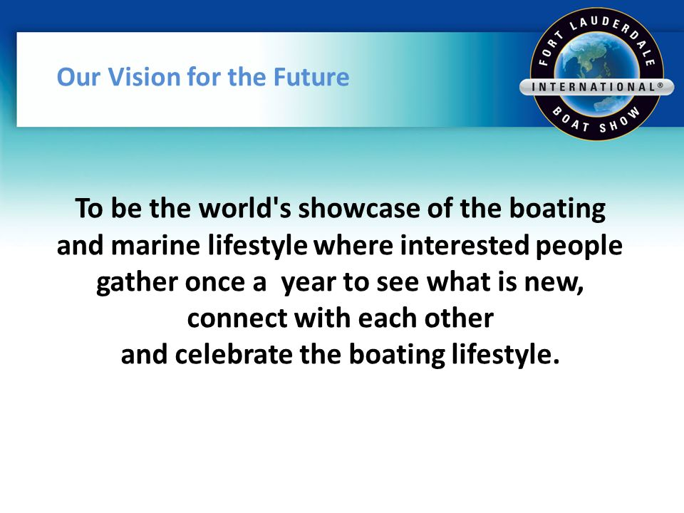 Our Vision for the Future To be the world s showcase of the boating and marine lifestyle where interested people gather once a year to see what is new, connect with each other and celebrate the boating lifestyle.