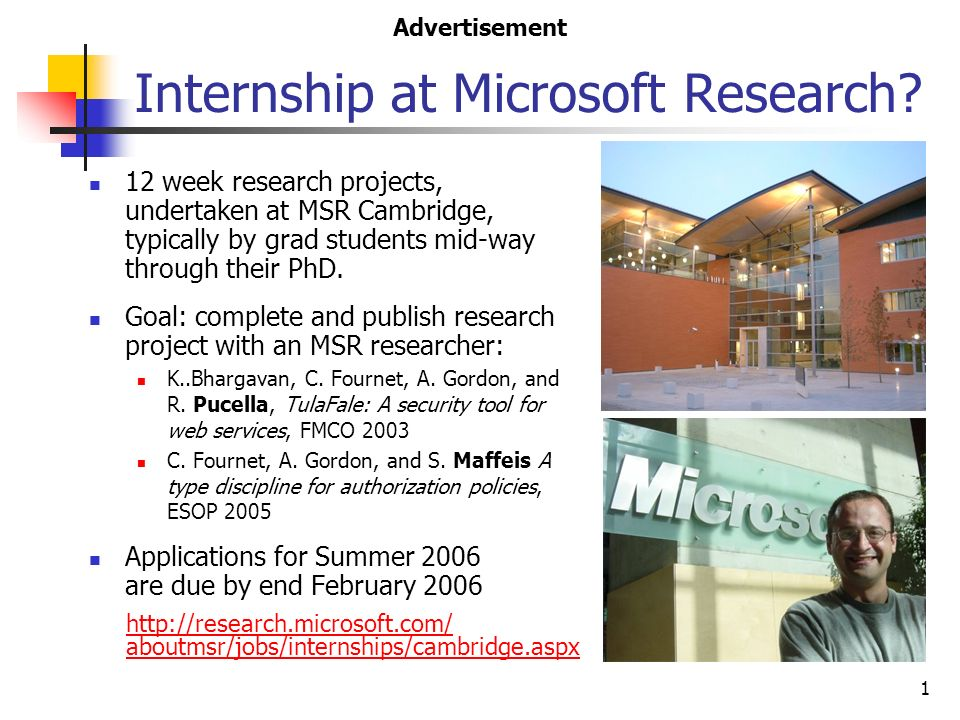 1 Internship at Microsoft Research? 12 week research projects, undertaken at MSR Cambridge, typically by grad students mid-way through their PhD. Goal