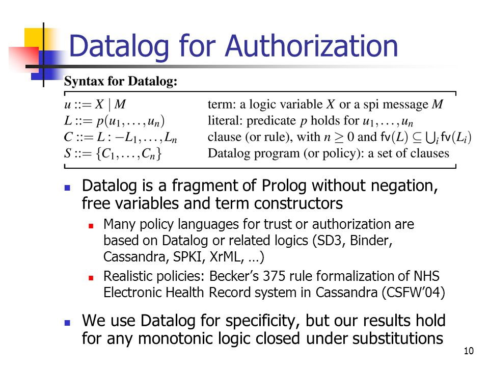10 Datalog for Authorization Datalog is a fragment of Prolog without negation, free variables and term constructors Many policy languages for trust or