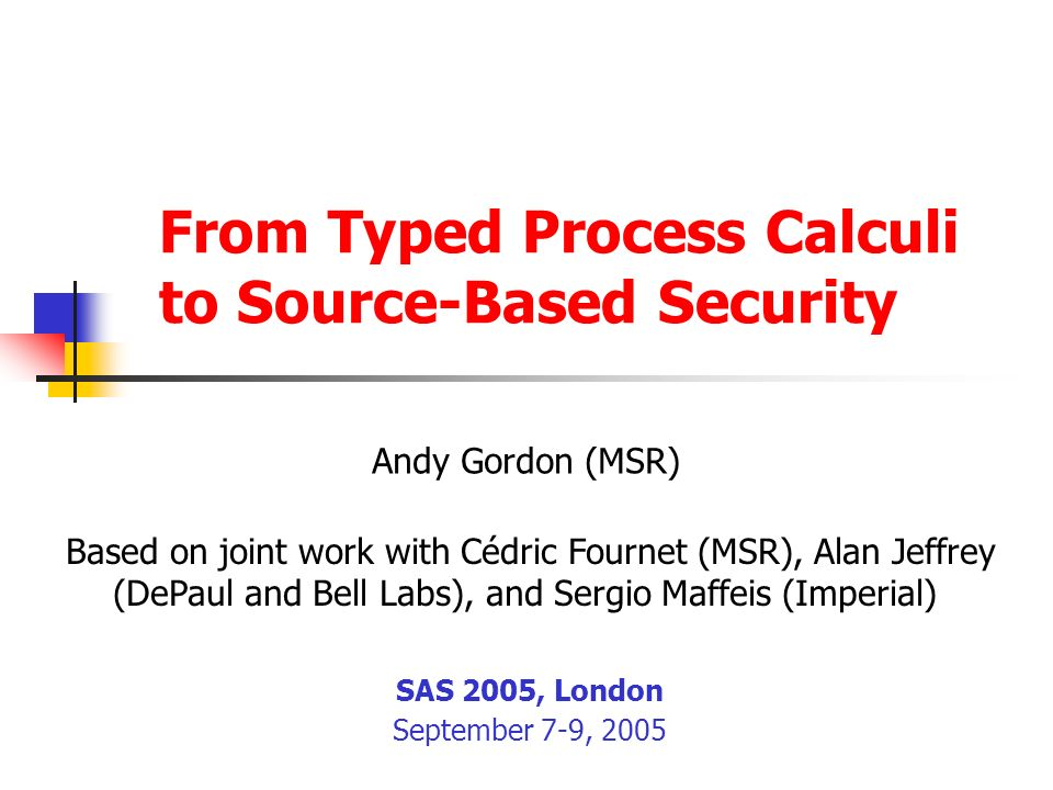 3 Background Process calculi are an effective setting for modelling security protocols and specifying their properties Lowe (1995) used CSP to find his famous attack on the Needham-Schroeder public key protocol (1978) The spi calculus (AG97) began a line of work in which many protocols have been expressed and analyzed within pi calculi Security types allow the typechecker to prove various security properties automatically Syntax-driven typing rules can be checked efficiently, with no state space exploration Properties of arbitrarily many sessions and principals proved relative to arbitrary Dolev-Yao opponent Inevitably incomplete as D-Y problem undecidable (DLMS99)