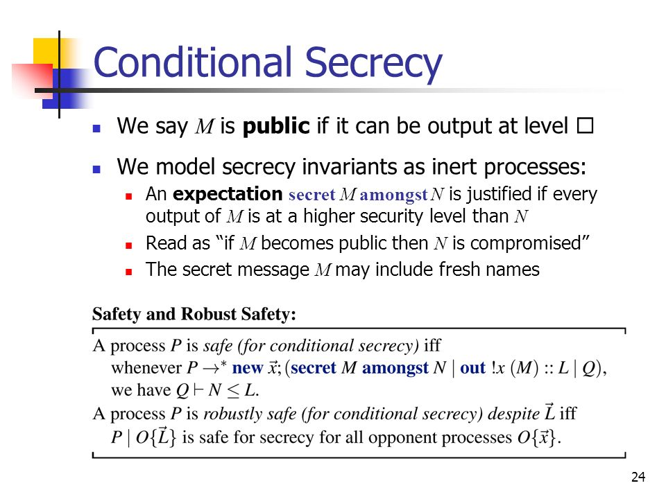 24 Conditional Secrecy We say M is public if it can be output at level We model secrecy invariants as inert processes: An expectation secret M amongst