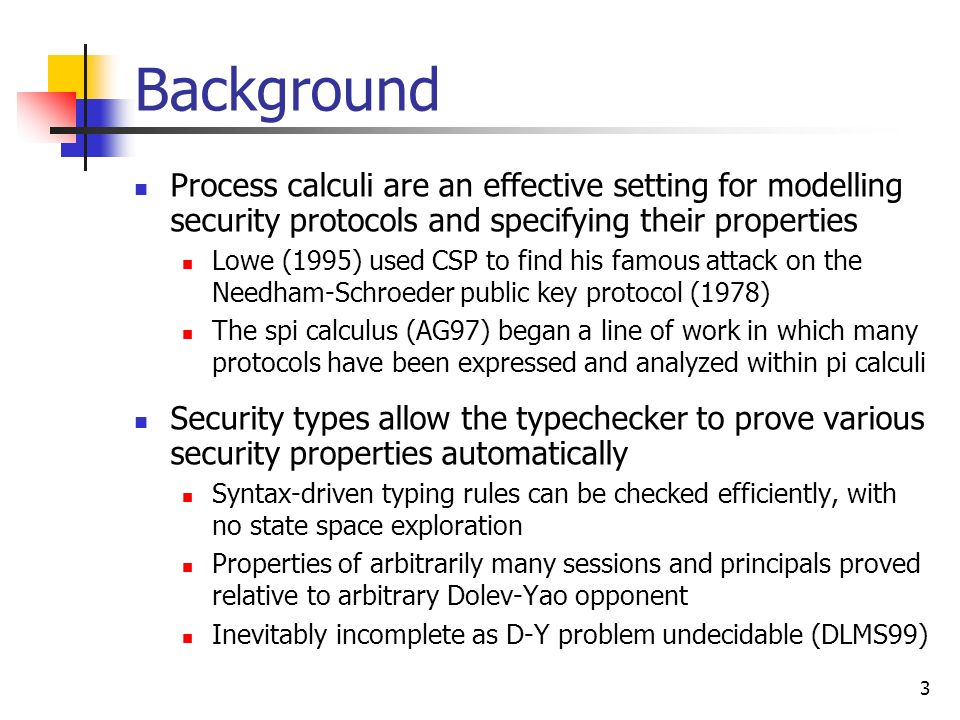 3 Background Process calculi are an effective setting for modelling security protocols and specifying their properties Lowe (1995) used CSP to find hi