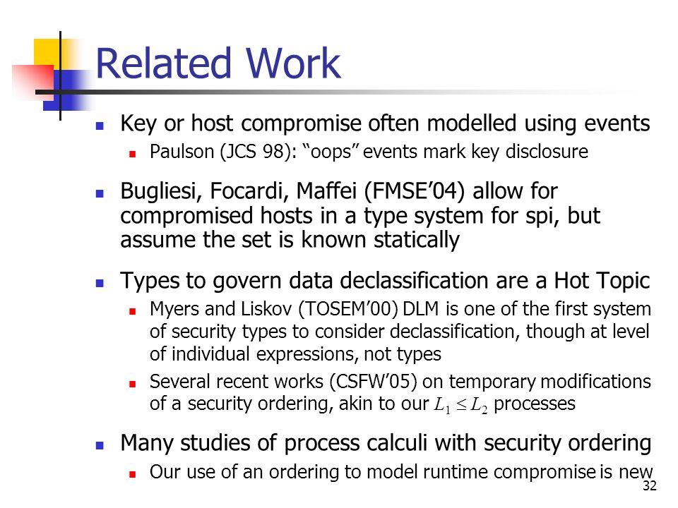 32 Related Work Key or host compromise often modelled using events Paulson (JCS 98): oops events mark key disclosure Bugliesi, Focardi, Maffei (FMSE04