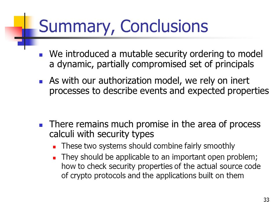 33 Summary, Conclusions We introduced a mutable security ordering to model a dynamic, partially compromised set of principals As with our authorizatio