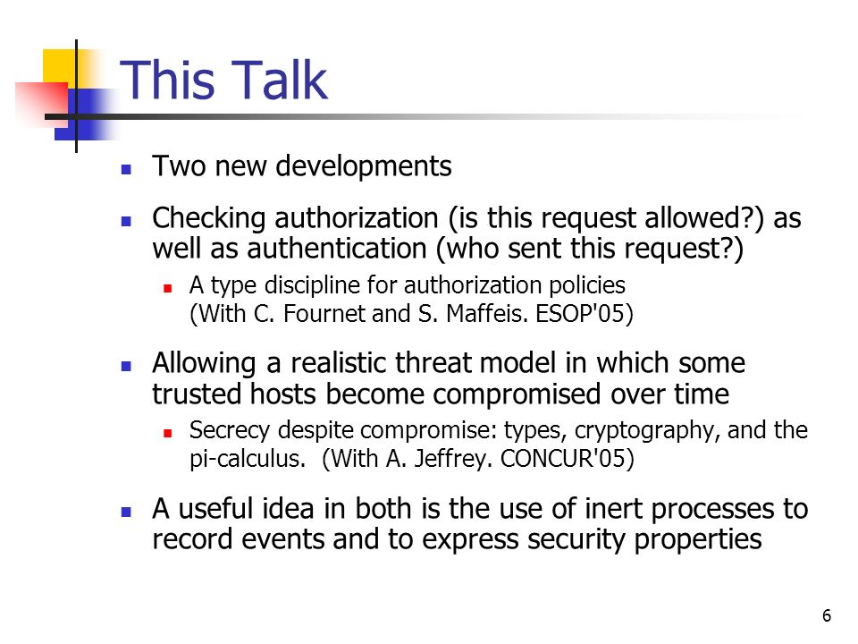 6 This Talk Two new developments Checking authorization (is this request allowed?) as well as authentication (who sent this request?) A type disciplin