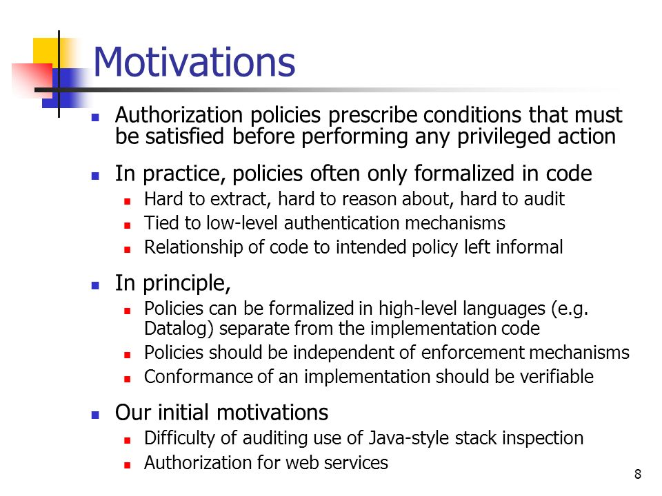 19 Summary We used inert processes to annotate programs with expected authorization properties At this point Report(U,ID,R) will be derivable Goal: check code annotations against explicit logical policy Extends work to typecheck direct correspondences Woo and Lams direct correspondences are derivable Much prior work on logics for authorization Ours is amongst the first to relate such logics to code and to use DY approach to model untrusted parts of system Limitations: Like many systems, no support for revocation Interpreter + typechecker, but no direct implementation Principals completely distrusted or completely trusted...