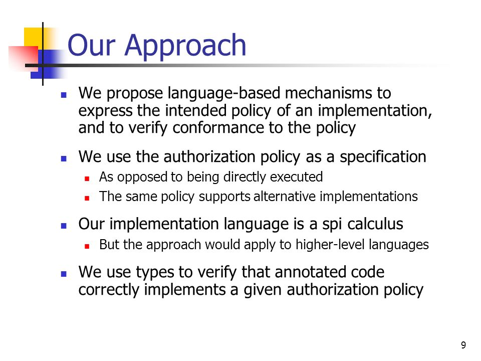 9 Our Approach We propose language-based mechanisms to express the intended policy of an implementation, and to verify conformance to the policy We us