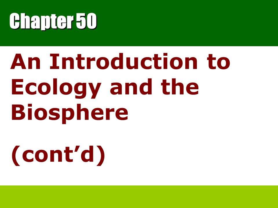 Chapter 50 An Introduction to Ecology and the Biosphere (contd)