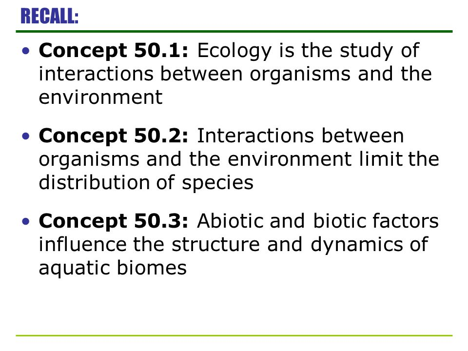 RECALL: Concept 50.1: Ecology is the study of interactions between organisms and the environment Concept 50.2: Interactions between organisms and the