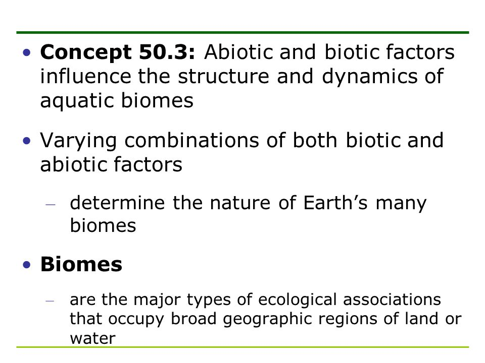 Concept 50.3: Abiotic and biotic factors influence the structure and dynamics of aquatic biomes Varying combinations of both biotic and abiotic factor