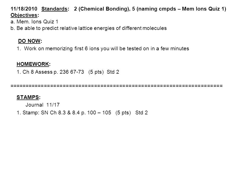 11/18/2010 Standards: 2 (Chemical Bonding), 5 (naming cmpds – Mem Ions Quiz 1) Objectives: a.