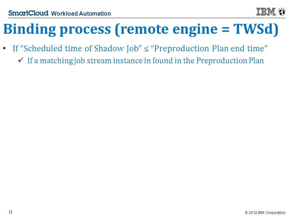 © 2012 IBM Corporation 12 Workload Automation Binding process (remote engine = TWSd) If Scheduled time of Shadow Job Preproduction Plan end time If a matching job stream instance in found in the Preproduction Plan
