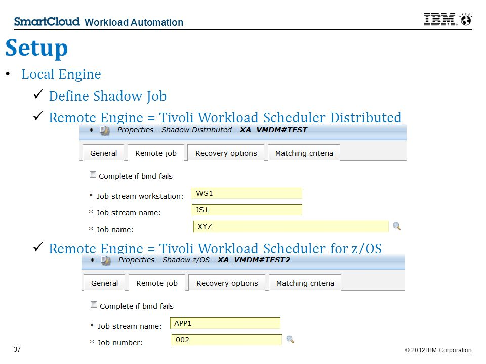 © 2012 IBM Corporation 37 Workload Automation Setup Local Engine Define Shadow Job Remote Engine = Tivoli Workload Scheduler Distributed Remote Engine = Tivoli Workload Scheduler for z/OS