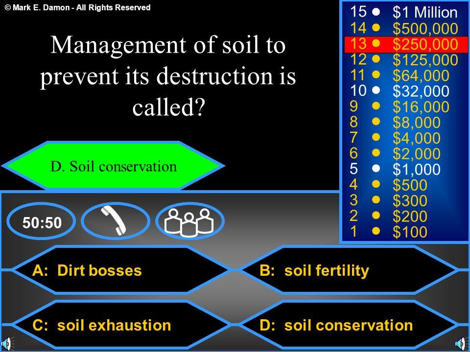 © Mark E. Damon - All Rights Reserved A: Dirt bosses C: soil exhaustion B: soil fertility D: soil conservation 50:50 15 14 13 12 11 10 9 8 7 6 5 4 3 2