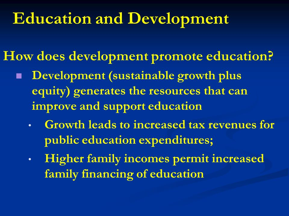 Education and Development How does development promote education? Development (sustainable growth plus equity) generates the resources that can improv