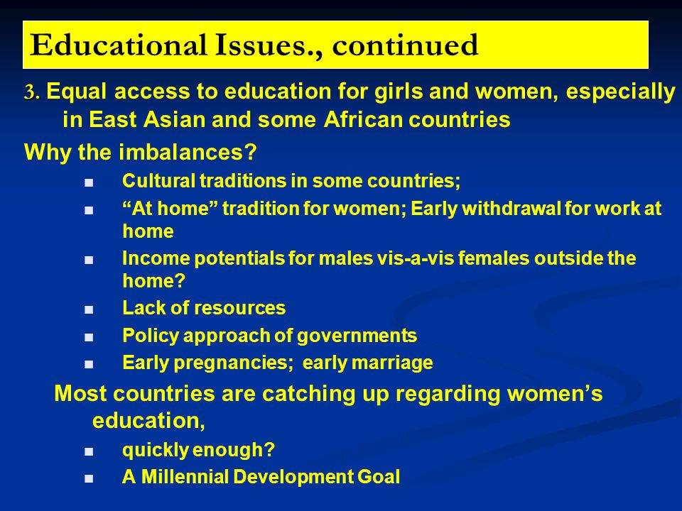 Educational Issues., continued 3. 3. Equal access to education for girls and women, especially in East Asian and some African countries Why the imbala