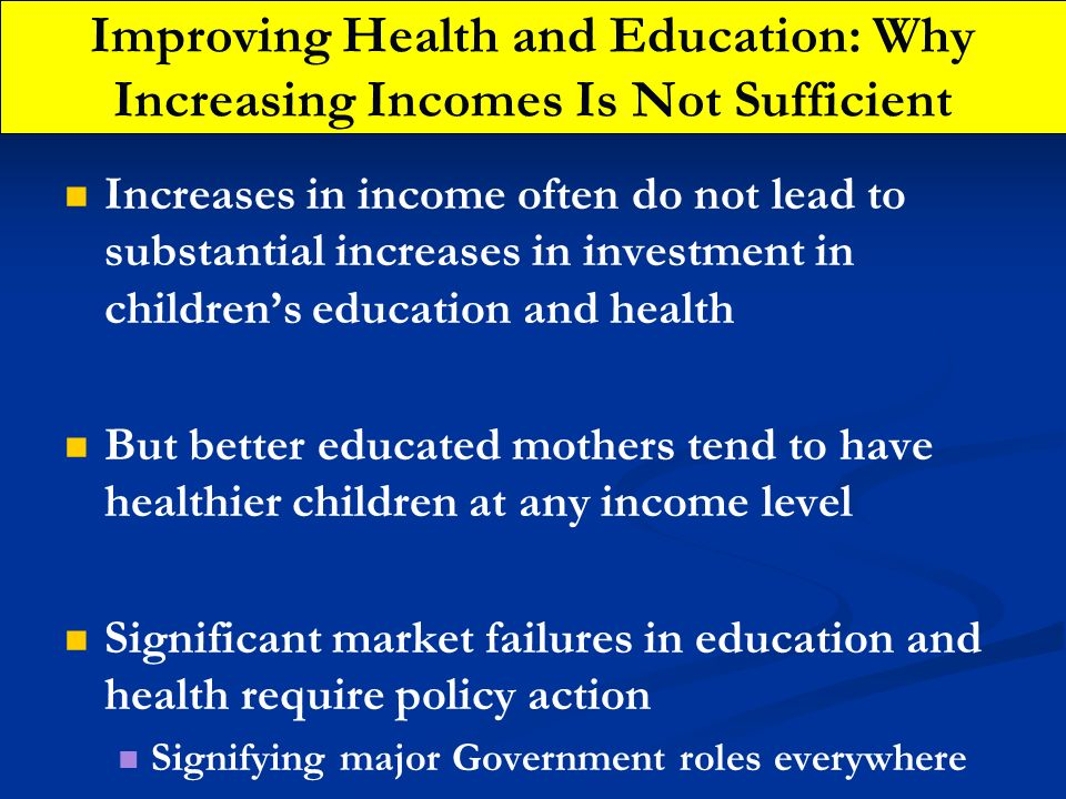 Improving Health and Education: Why Increasing Incomes Is Not Sufficient Increases in income often do not lead to substantial increases in investment