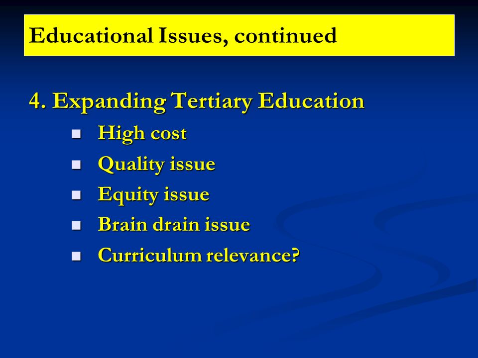 Educational Issues, continued 4. Expanding Tertiary Education High cost High cost Quality issue Quality issue Equity issue Equity issue Brain drain is