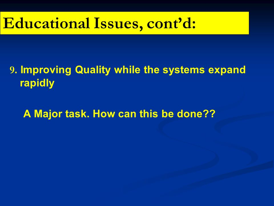 Educational Issues, contd: 9. Improving Quality while the systems expand rapidly A Major task. How can this be done??