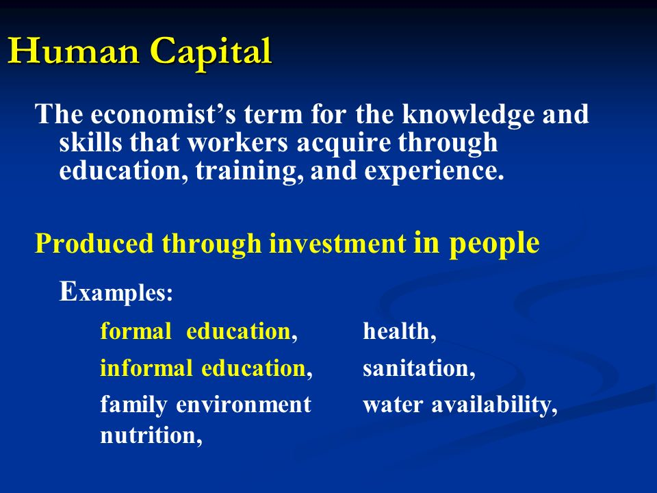 Human Capital The economists term for the knowledge and skills that workers acquire through education, training, and experience. Produced through inve