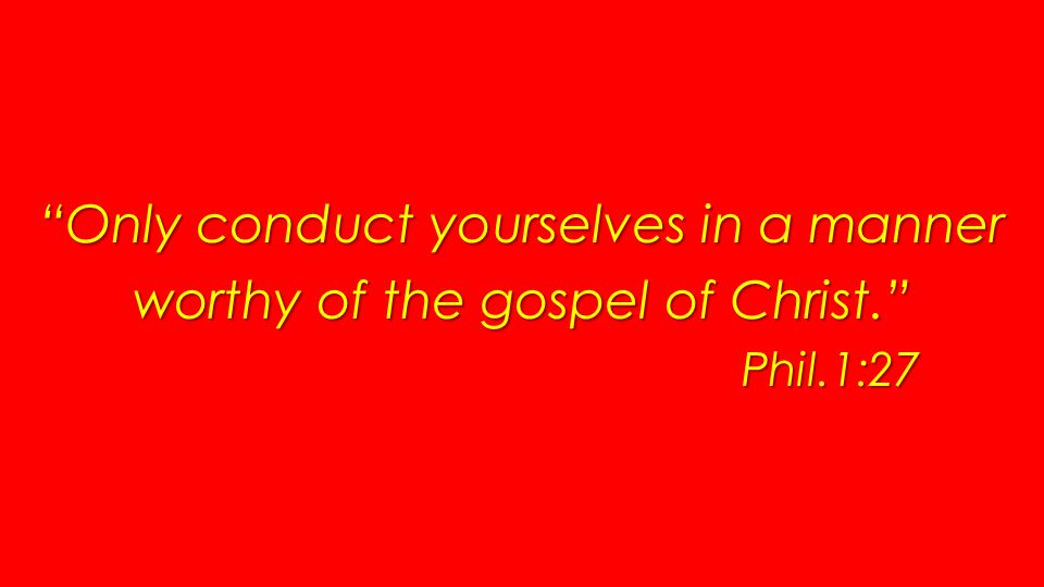 Only conduct yourselves in a manner worthy of the gospel of Christ. Phil.1:27