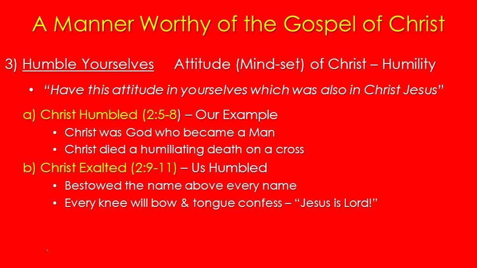 A Manner Worthy of the Gospel of Christ 3) Humble Yourselves Attitude (Mind-set) of Christ – Humility Have this attitude in yourselves which was also