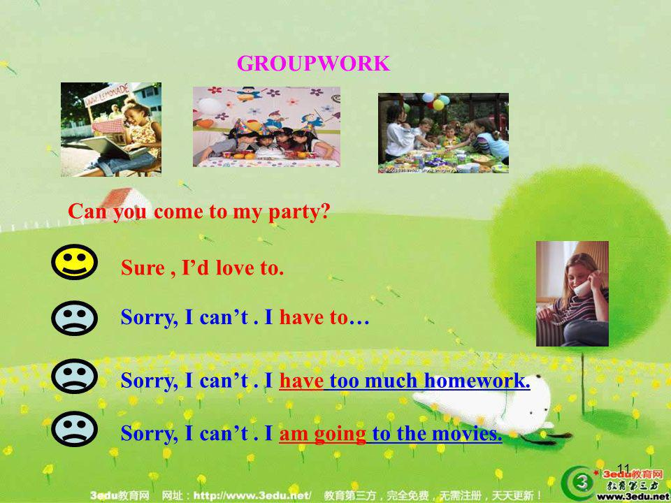 11 GROUPWORK Sure, Id love to. Sorry, I cant. I have to… Sorry, I cant. I have too much homework. Sorry, I cant. I am going to the movies. Can you com