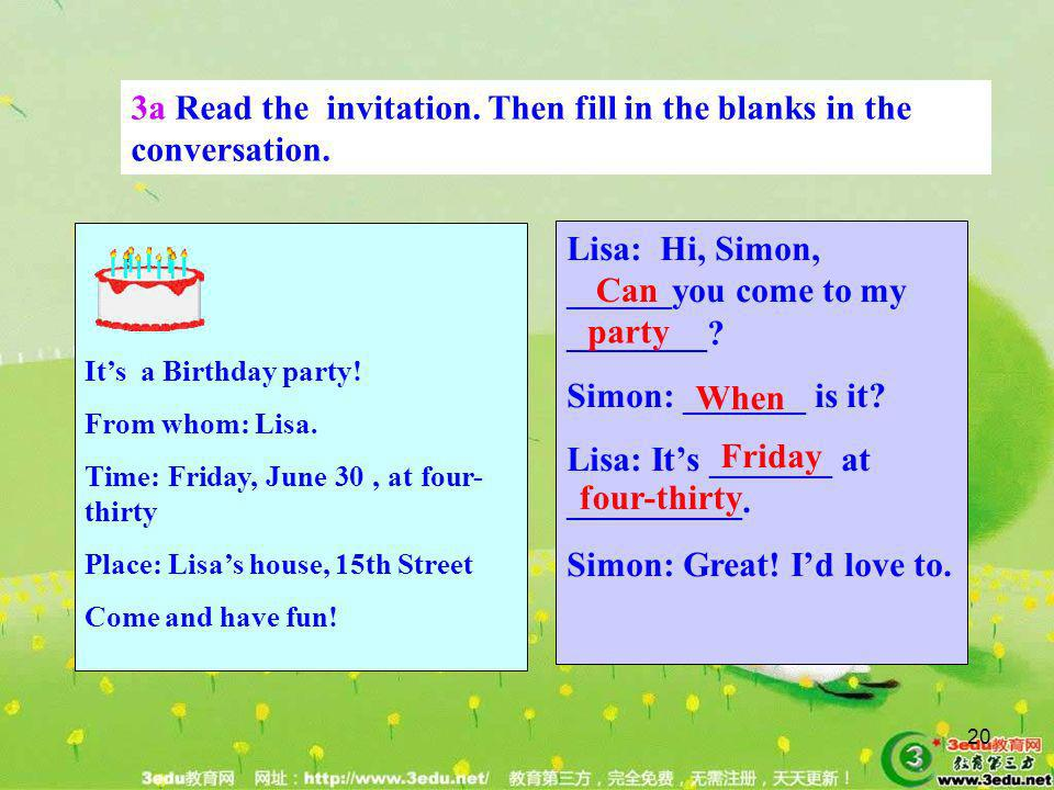 20 3a Read the invitation. Then fill in the blanks in the conversation. Lisa: Hi, Simon, ______you come to my ________? Simon: _______ is it? Lisa: It