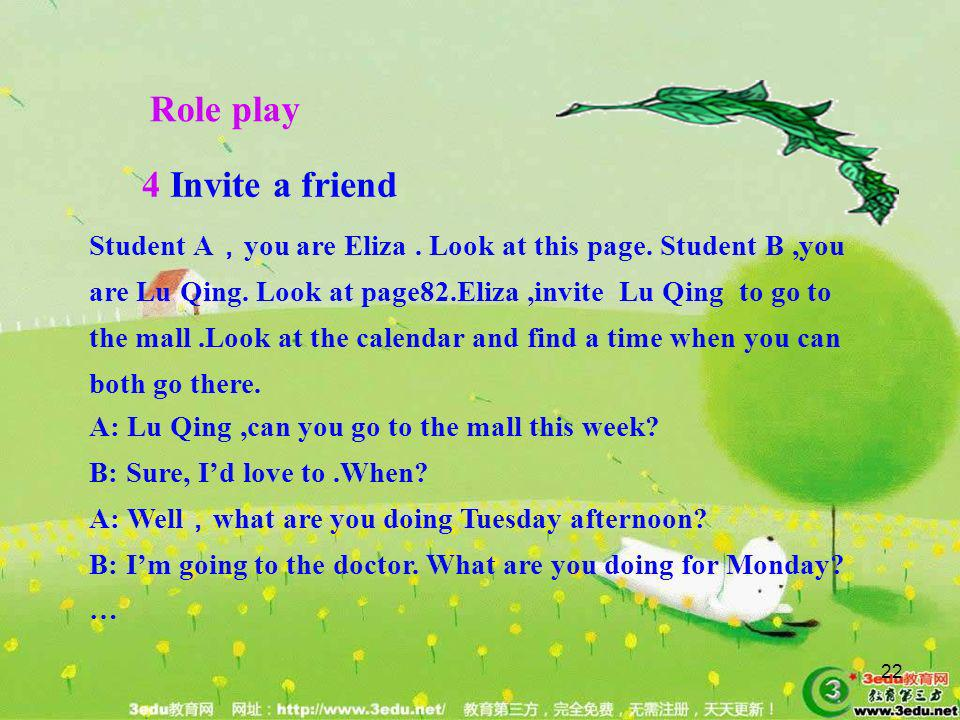 22 Student A you are Eliza. Look at this page. Student B,you are Lu Qing. Look at page82.Eliza,invite Lu Qing to go to the mall.Look at the calendar a