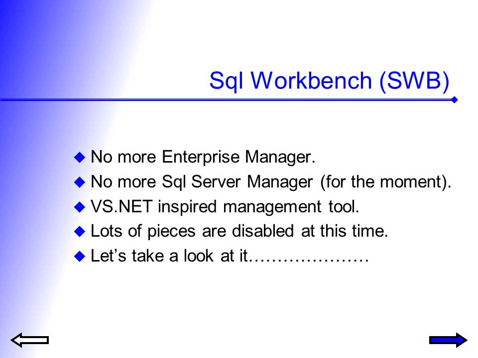 Sql Workbench (SWB) No more Enterprise Manager. No more Sql Server Manager (for the moment). VS.NET inspired management tool. Lots of pieces are disab