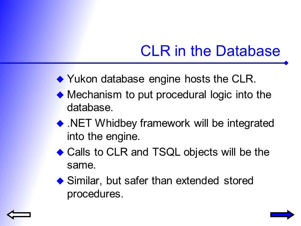 CLR in the Database Yukon database engine hosts the CLR. Mechanism to put procedural logic into the database..NET Whidbey framework will be integrated