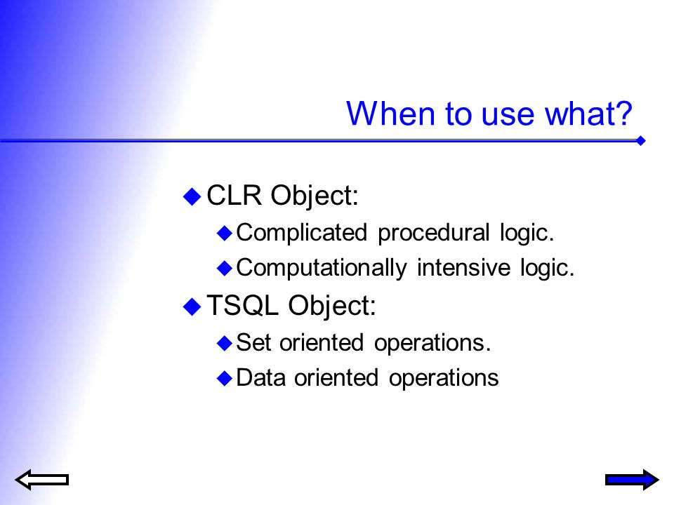 When to use what? CLR Object: Complicated procedural logic. Computationally intensive logic. TSQL Object: Set oriented operations. Data oriented opera